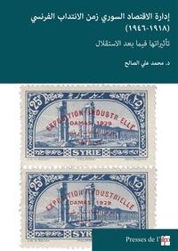 محمد علي الصالح - إدارة الإقتصاد السوري زمن الانتداب الفرنسي (1918-1946) - تأثيراتها فيما بعد الاستقلال.