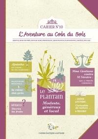 """""""calendula"""" Caroline et  Linaigrette - C 10 : Cahier pratique & sauvage n°10 - Le plantain : modeste, généreux et local."""