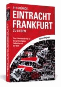 111 Gründe, Eintracht Frankfurt zu lieben - Eine Liebeserklärung an den großartigsten Fußballverein der Welt.