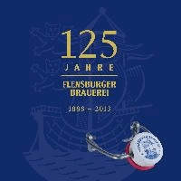 125 Jahre Flensburger Brauerei - Die Geschichte der Flensburger Brauerei 1888 - 2013.