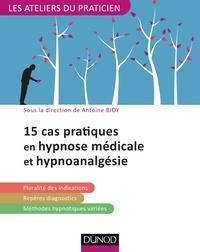 Antoine Bioy - 15 pratiques en hypnose médicale et hypnoanalgésie.