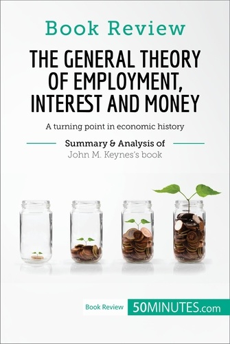 50MINUTES.COM - Book Review: The General Theory of Employment, Interest and Money by John M. Keynes - A turning point in economic history.