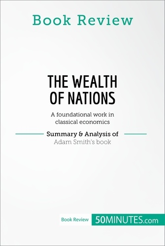 50MINUTES.COM - Book Review: The Wealth of Nations by Adam Smith - A foundational work in classical economics.