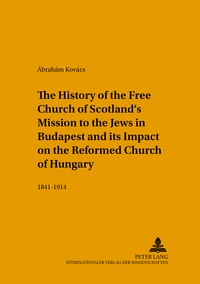 Ábrahám Kovács - The History of the Free Church of Scotland's Mission to the Jews in Budapest and its Impact on the Reformed Church of Hungary - 1841-1914.
