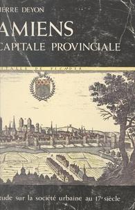 École Pratique des Hautes Étud et Pierre Deyon - Amiens, capitale provinciale - Étude sur la société urbaine au 17e siècle.
