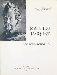 Édouard-Jacques Ciprut et  Collectif - Mathieu Jacquet, sculpteur d'Henri IV.