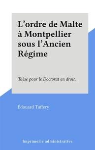 Édouard Tuffery - L'ordre de Malte à Montpellier sous l'Ancien Régime - Thèse pour le Doctorat en droit..