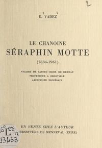Édouard Vadez et Xavier Le Feunteun - Le chanoine Séraphin Motte, 1884-1961 - Vicaire de Sainte-Croix de Bernay, professeur à Orgeville, archiviste diocésain.