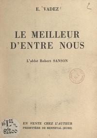 Édouard Vadez - Le meilleur d'entre nous, l'abbé Robert Sanson - Ancien aumônier militaire, ancien aumônier de l'hôpital d'Évreux (1877-1957).