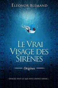 Éléonor Blémand - LE VRAI VISAGE DES SIRÈNES 1 - Origines.