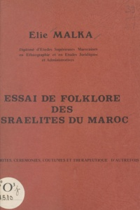 Élie Malka et Haïm Zafrani - Essai de folklore des Israélites du Maroc - Rites, cérémonies, coutumes et thérapeutique d'autrefois.