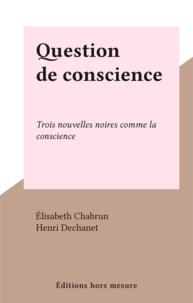 Élisabeth Chabrun et Henri Dechanet - Question de conscience - Trois nouvelles noires comme la conscience.