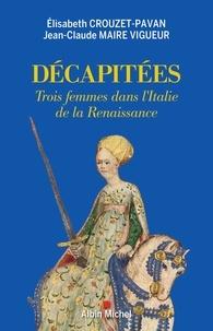 Élisabeth Crouzet-Pavan et Jean-Claude Maire Vigueur - Décapitées - Trois femmes dans l'Italie de la Renaissance.