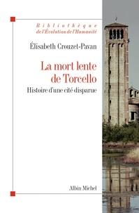 Élisabeth Crouzet-Pavan - La Mort lente de Torcello - Histoire d'une cité disparue.
