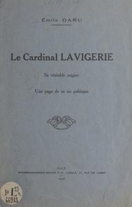 Émile Daru - Le cardinal Lavigerie - Sa véritable origine, une page de sa vie politique.