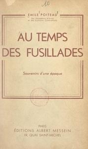 Émile Poiteau - Au temps des fusillades - Souvenirs d'une époque.