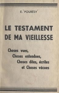 Émile Pourésy - Le testament de ma vieillesse - Choses vues, choses entendues, choses dites, écrites et choses vécues.