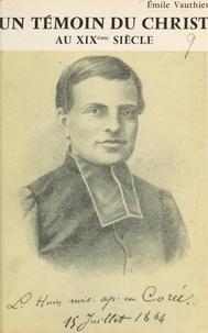 Émile Vauthier - Un témoin du Christ au XIXe siècle : Luc-Martin Huin - Missionnaire et martyr en Corée, 1836-1866.