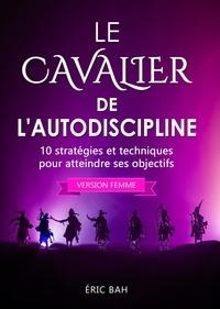 Éric Bah - Le Cavalier de l'Autodiscipline (version femme) - 10 stratégies et techniques pour atteindre ses objectifs.