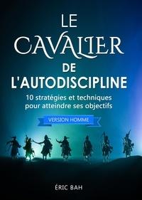 Éric Bah - Le Cavalier de l'Autodiscipline (version homme) - 10 stratégies et techniques pour atteindre ses objectifs.