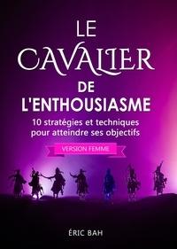 Éric Bah - Le Cavalier de l'Enthousiasme (version femme) - 10 stratégies et techniques pour atteindre ses objectifs.