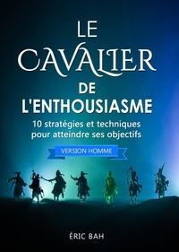 Éric Bah - Le Cavalier de l'Enthousiasme (version homme) - 10 stratégies et techniques pour atteindre ses objectifs.