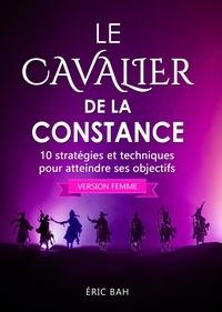 Éric Bah - Le Cavalier de la Constance (version femme) - 10 stratégies et techniques pour atteindre ses objectifs.