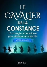 Éric Bah - Le Cavalier de la Constance (version homme) - 10 stratégies et techniques pour atteindre ses objectifs.