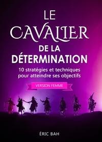 Éric Bah - Le Cavalier de la Détermination (version femme) - 10 stratégies et techniques pour atteindre ses objectifs.