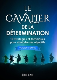 Éric Bah - Le Cavalier de la Détermination (version homme) - 10 stratégies et techniques pour atteindre ses objectifs.