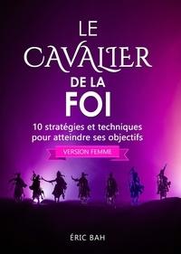 Éric Bah - Le Cavalier de la Foi (version femme) - 10 stratégies et techniques pour atteindre ses objectifs.