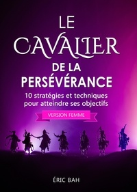 Éric Bah - Le Cavalier de la Persévérance (version femme) - 10 stratégies et techniques pour atteindre ses objectifs.