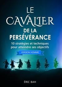Éric Bah - Le Cavalier de la Persévérance (version homme) - 10 stratégies et techniques pour atteindre ses objectifs.