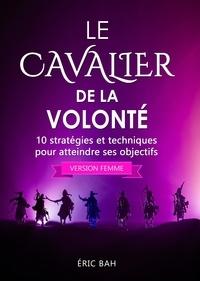 Éric Bah - Le Cavalier de la Volonté (version femme) - 10 stratégies et techniques pour atteindre ses objectifs.
