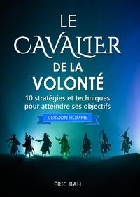 Éric Bah - Le Cavalier de la Volonté (version homme) - 10 stratégies et techniques pour atteindre ses objectifs.