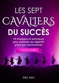 Éric Bah - Les Sept Cavaliers du Succès (version femme) - 70 stratégies et techniques  pour atteindre ses objectifs grâce aux neurosciences.