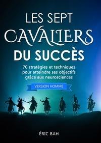 Éric Bah - Les Sept Cavaliers du Succès (version homme) - 70 stratégies et techniques pour atteindre ses objectifs grâce aux neurosciences.