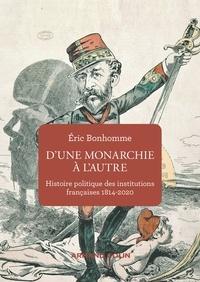 Éric Bonhomme - D'une monarchie à l'autre - Histoire politique des institutions françaises  1814-2020.