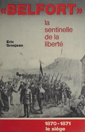 Belfort, la sentinelle de la liberté. 1870-1871, le siège