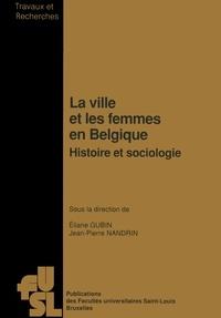 Éric Gubin et Jean-Pierre Nandrin - La ville et les femmes en Belgique - Histoire et sociologie.