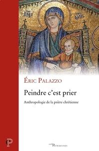 Éric Palazzo et Eric Palazzo - Peindre c'est prier - Anthropologie de la prière chrétienne.