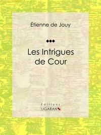 Étienne de Jouy et  Ligaran - Les Intrigues de cour - Comédie historique en cinq actes et en prose.