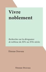 Étienne Dravasa - Vivre noblement - Recherches sur la dérogeance de noblesse du XIVe au XVIe siècles.