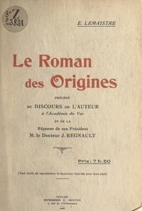 Étienne Lemaistre et Jules Regnault - Le roman des origines - Précédé du discours de l'auteur à l'Académie du Var et de la réponse de son Président M. le Docteur J. Regnault.