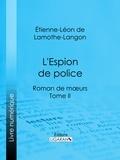 Étienne-Léon de Lamothe-Langon et  Ligaran - L'Espion de police - Roman de mœurs - Tome II.