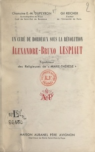 Étienne-Michel Dupeyron et Gil Reicher - Un curé de Bordeaux sous la Révolution : Alexandre-Bruno Lespiaut - Fondateur des religieuses de Marie-Thérèse.