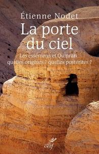 Étienne Nodet et Etienne Nodet - La porte du ciel - Les esséniens et Qumrân : quelles origines ? Quelles postérités ?.