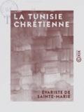 Évariste Sainte-Marie (de) - La Tunisie chrétienne.