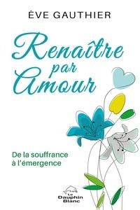 Téléchargement du livre Kindle Renaître par amour  - De la souffrance à l'émergence par Ève Gauthier CHM PDB PDF (Litterature Francaise)