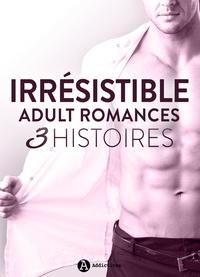 Ève Souliac et Clara Oz - Irrésistible - Adult Romances 3 histoires.